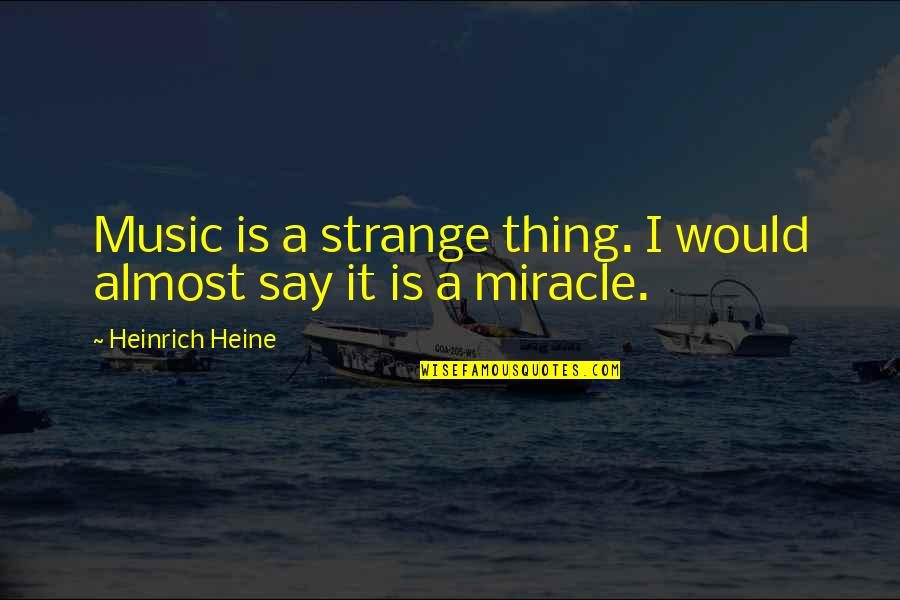 Heinrich Heine Quotes By Heinrich Heine: Music is a strange thing. I would almost