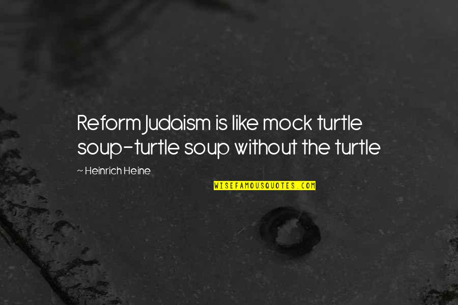 Heinrich Heine Quotes By Heinrich Heine: Reform Judaism is like mock turtle soup-turtle soup