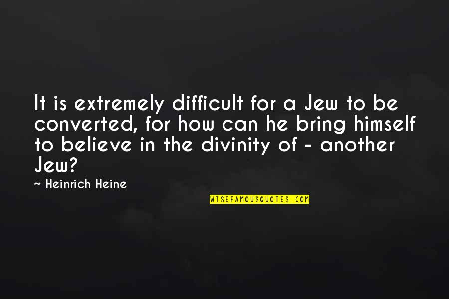 Heinrich Heine Quotes By Heinrich Heine: It is extremely difficult for a Jew to