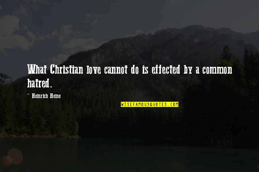 Heinrich Heine Quotes By Heinrich Heine: What Christian love cannot do is effected by