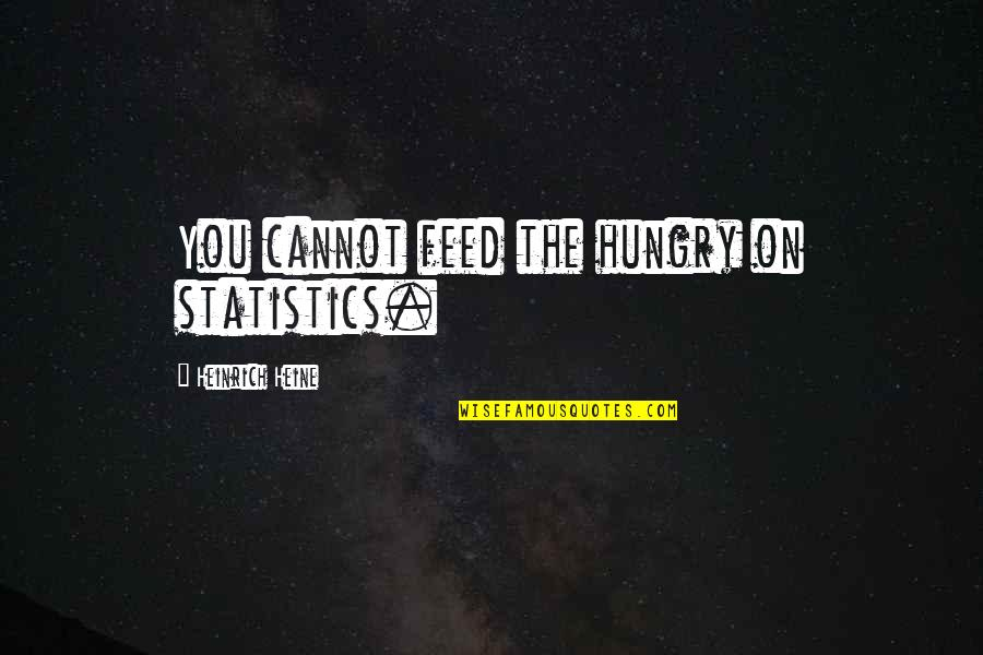 Heinrich Heine Quotes By Heinrich Heine: You cannot feed the hungry on statistics.