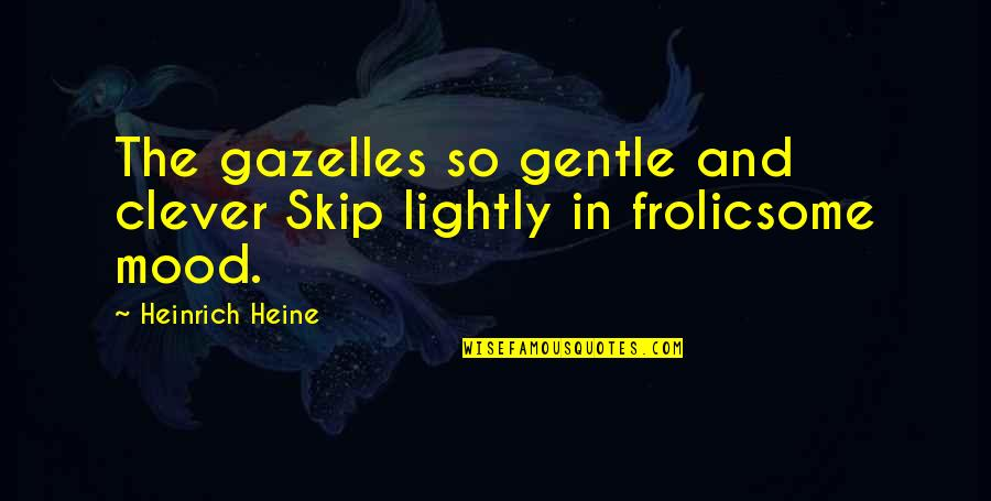 Heinrich Heine Quotes By Heinrich Heine: The gazelles so gentle and clever Skip lightly