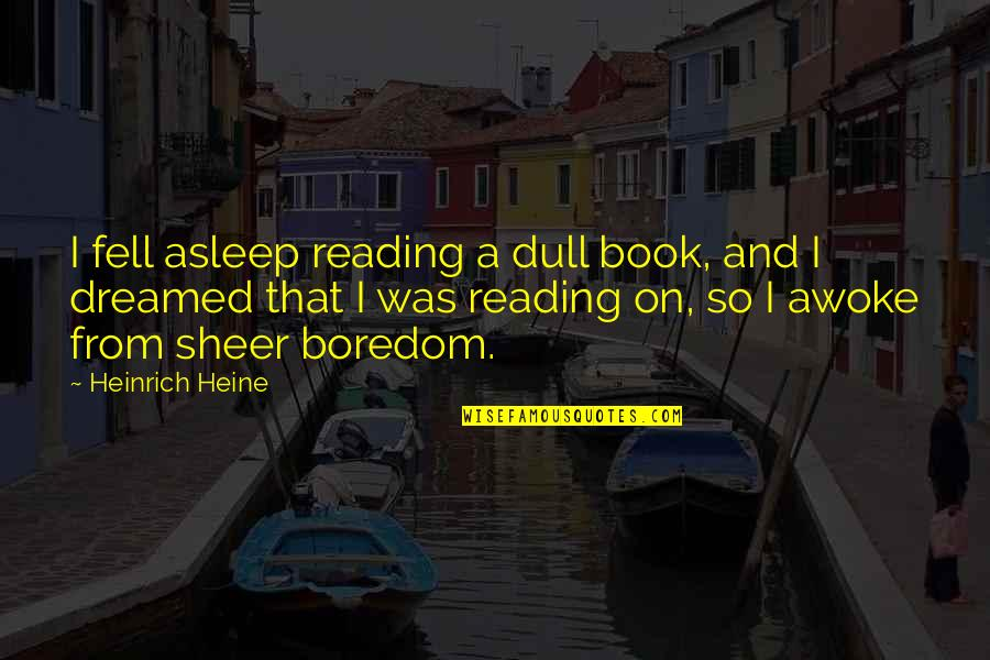 Heinrich Heine Quotes By Heinrich Heine: I fell asleep reading a dull book, and