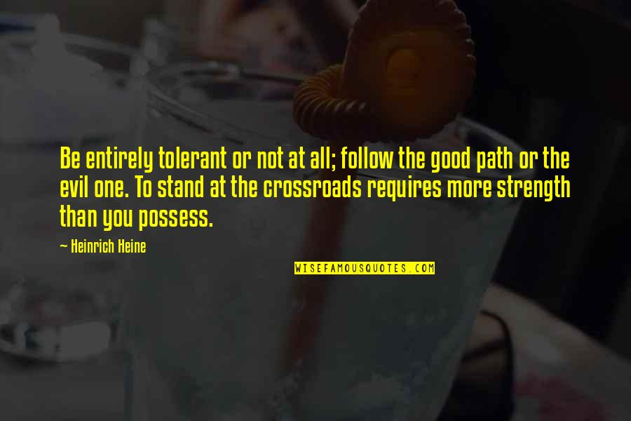 Heinrich Heine Quotes By Heinrich Heine: Be entirely tolerant or not at all; follow