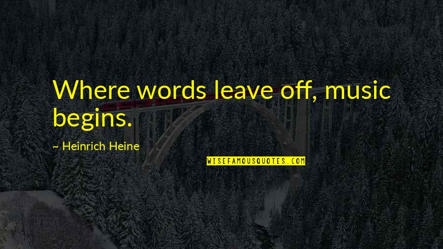 Heinrich Heine Quotes By Heinrich Heine: Where words leave off, music begins.