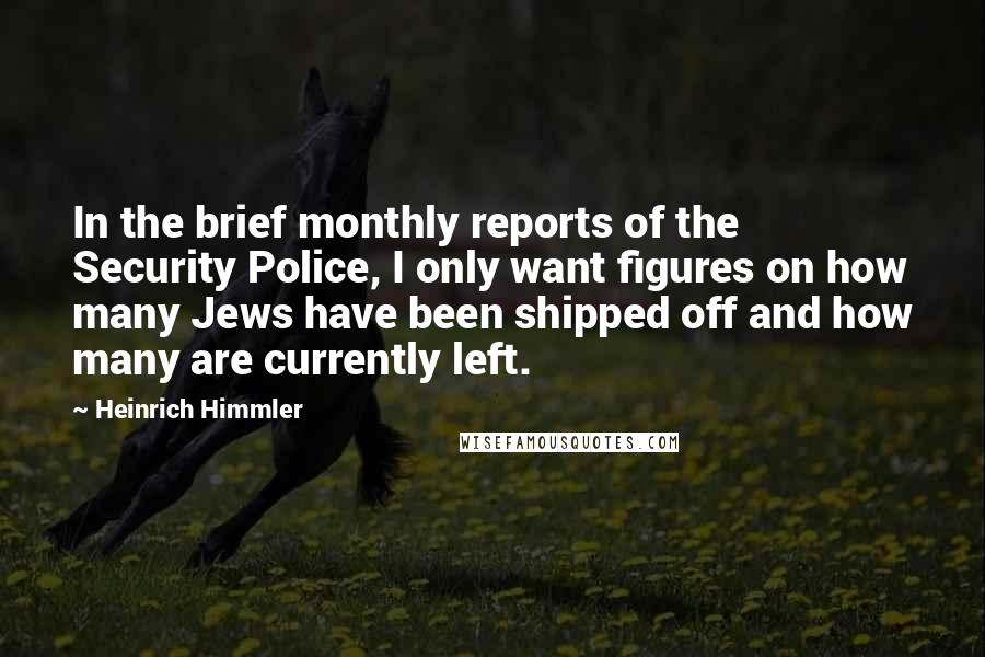 Heinrich Himmler quotes: In the brief monthly reports of the Security Police, I only want figures on how many Jews have been shipped off and how many are currently left.