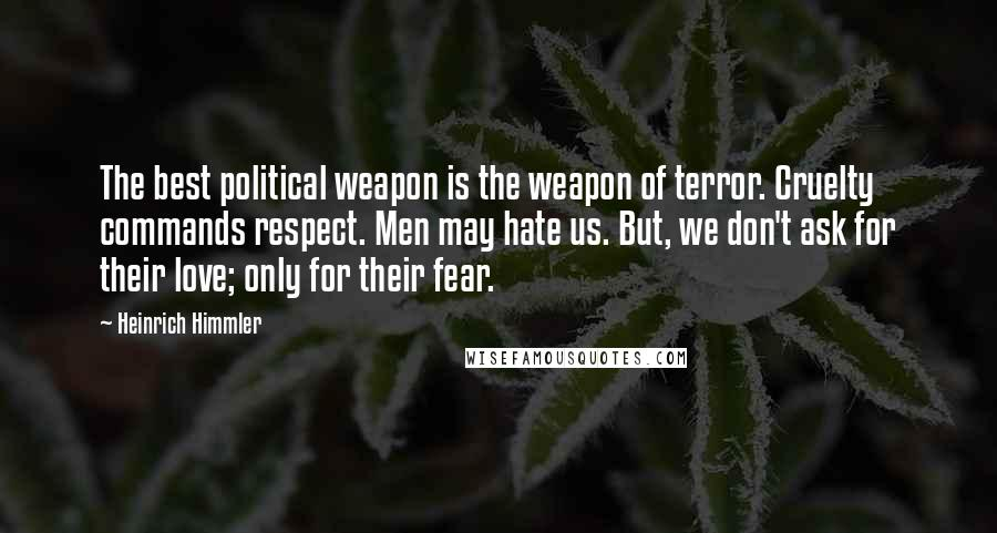 Heinrich Himmler quotes: The best political weapon is the weapon of terror. Cruelty commands respect. Men may hate us. But, we don't ask for their love; only for their fear.