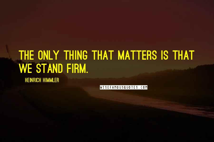 Heinrich Himmler quotes: The only thing that matters is that we stand firm.