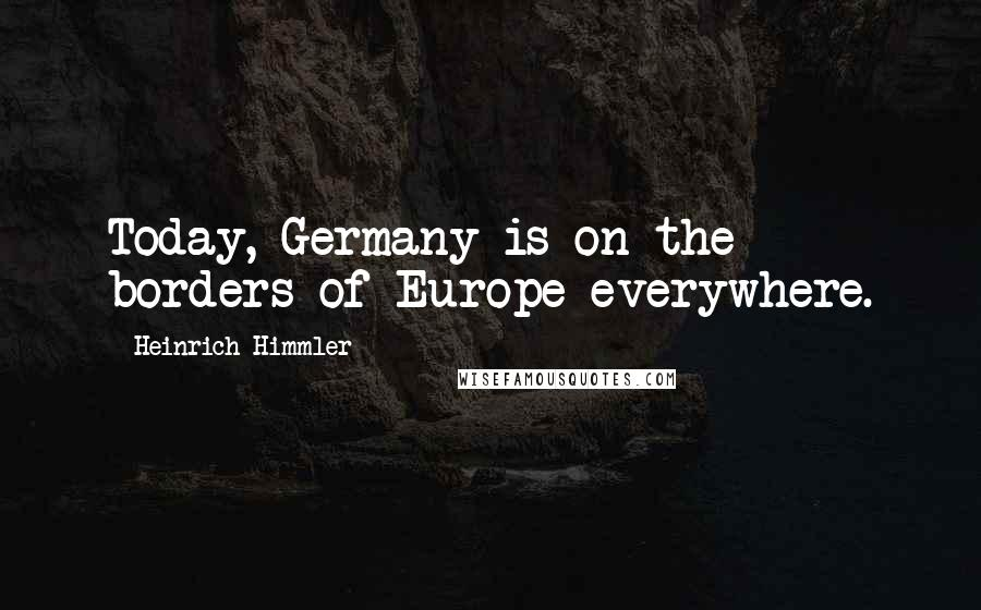 Heinrich Himmler quotes: Today, Germany is on the borders of Europe everywhere.