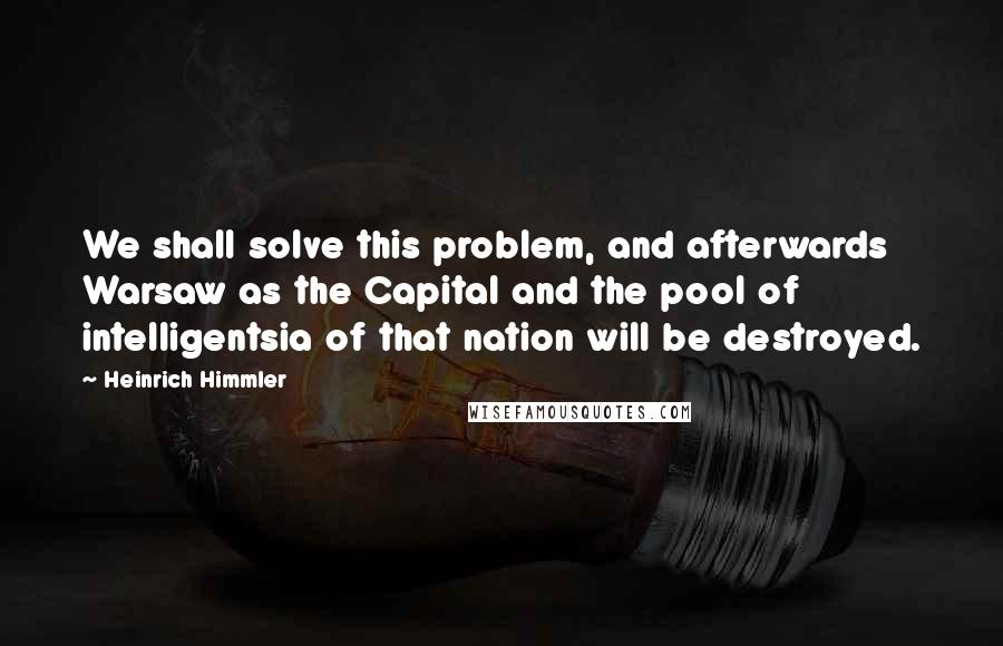 Heinrich Himmler quotes: We shall solve this problem, and afterwards Warsaw as the Capital and the pool of intelligentsia of that nation will be destroyed.