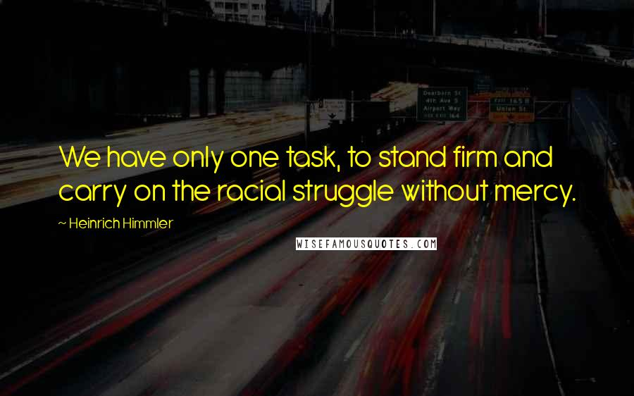 Heinrich Himmler quotes: We have only one task, to stand firm and carry on the racial struggle without mercy.