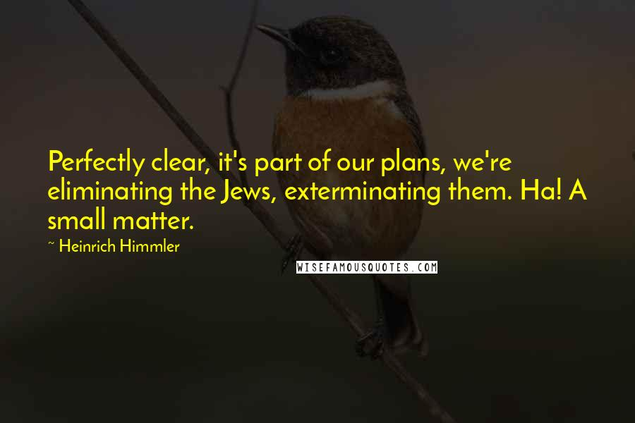 Heinrich Himmler quotes: Perfectly clear, it's part of our plans, we're eliminating the Jews, exterminating them. Ha! A small matter.