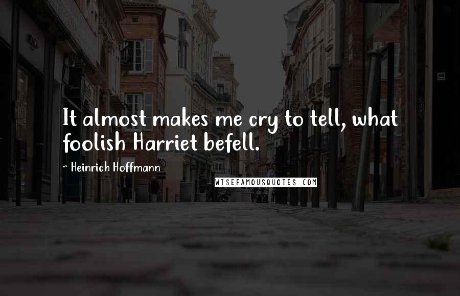 Heinrich Hoffmann quotes: It almost makes me cry to tell, what foolish Harriet befell.