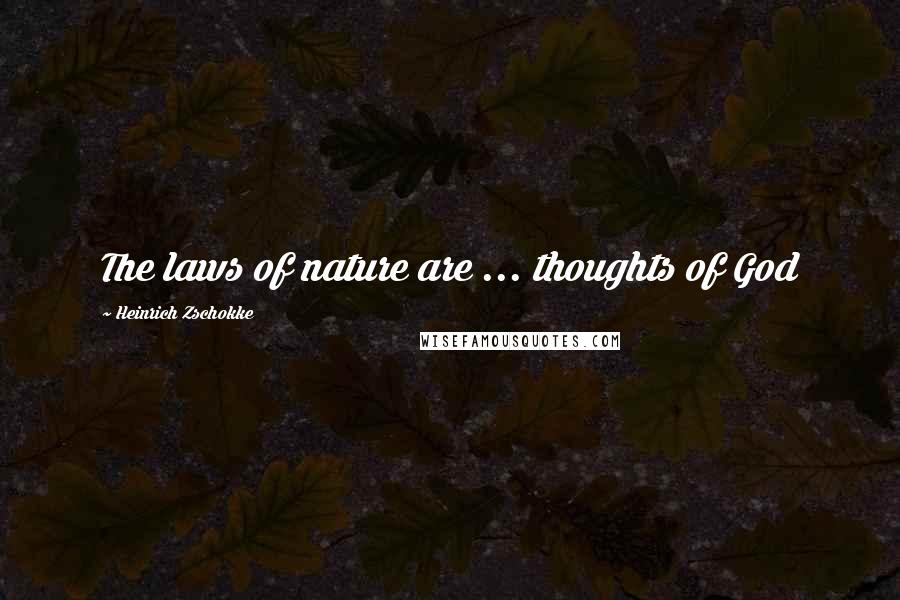 Heinrich Zschokke quotes: The laws of nature are ... thoughts of God