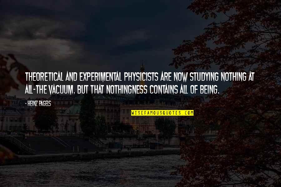 Heinz Pagels Quotes By Heinz Pagels: Theoretical and experimental physicists are now studying nothing