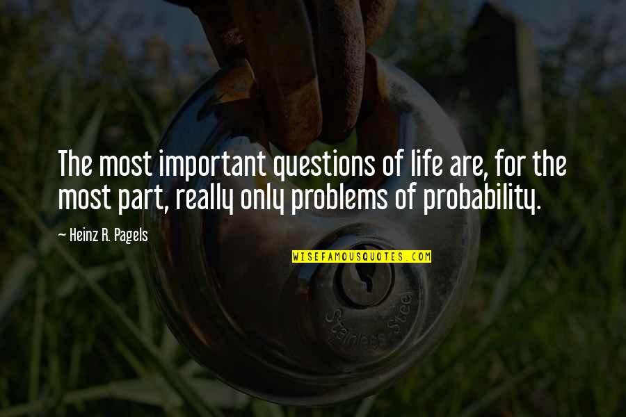 Heinz Pagels Quotes By Heinz R. Pagels: The most important questions of life are, for