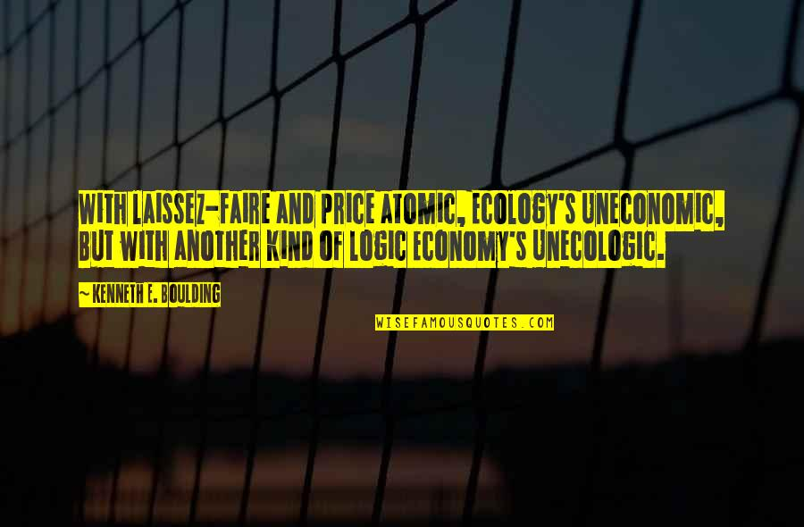 Heinz Pagels Quotes By Kenneth E. Boulding: With laissez-faire and price atomic, Ecology's Uneconomic, But