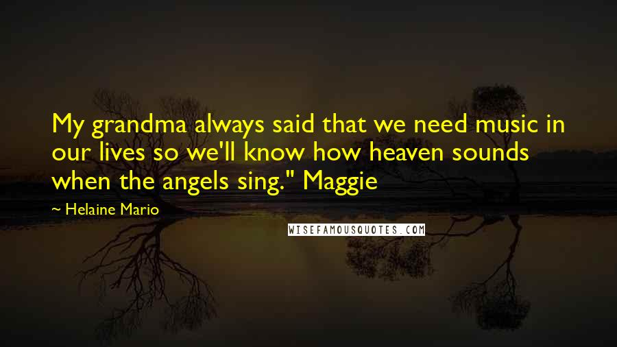 """Helaine Mario quotes: My grandma always said that we need music in our lives so we'll know how heaven sounds when the angels sing."""" Maggie"""