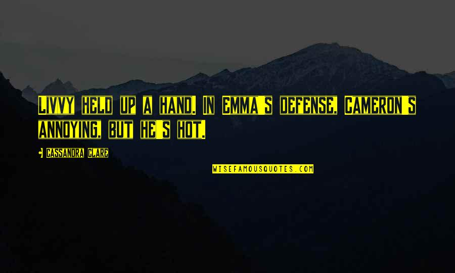 Held's Quotes By Cassandra Clare: Livvy held up a hand. In Emma's defense,