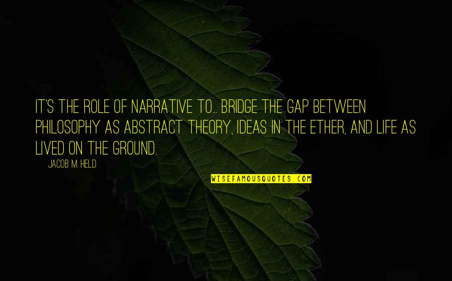 Held's Quotes By Jacob M. Held: It's the role of narrative to... bridge the