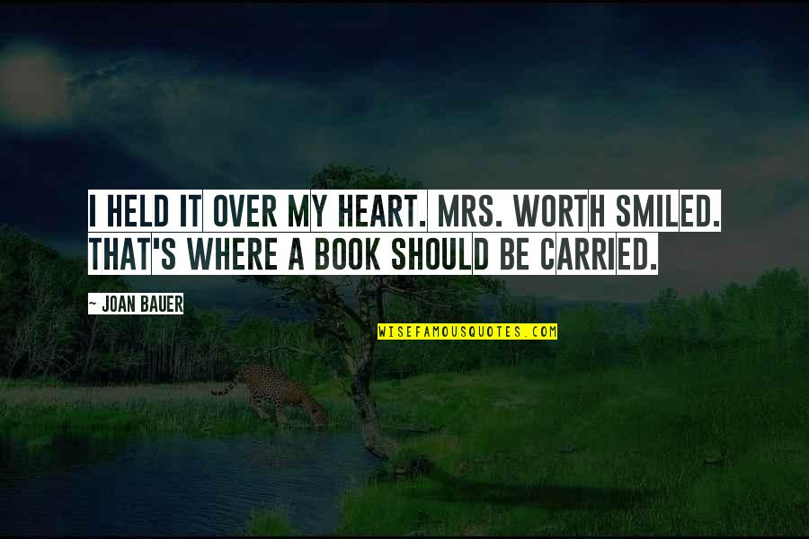 Held's Quotes By Joan Bauer: I held it over my heart. Mrs. Worth