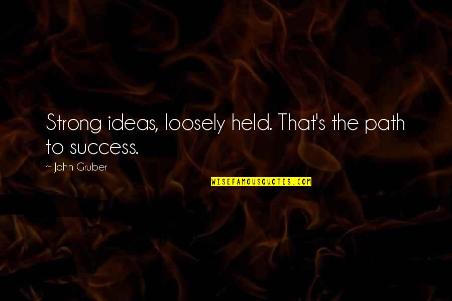 Held's Quotes By John Gruber: Strong ideas, loosely held. That's the path to