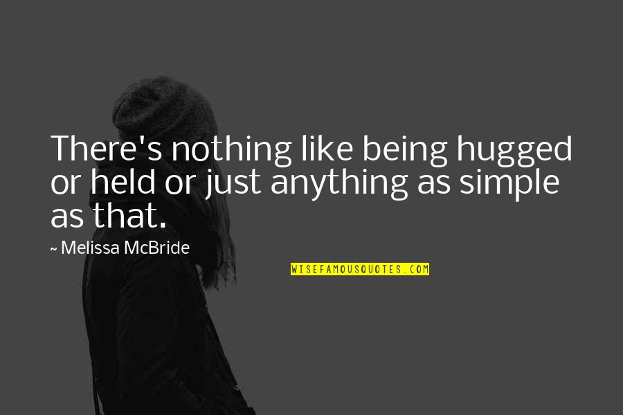 Held's Quotes By Melissa McBride: There's nothing like being hugged or held or