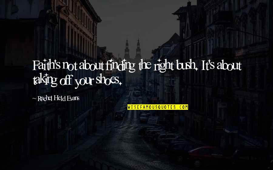 Held's Quotes By Rachel Held Evans: Faith's not about finding the right bush. It's