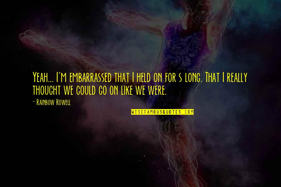 Held's Quotes By Rainbow Rowell: Yeah... I'm embarrassed that I held on for