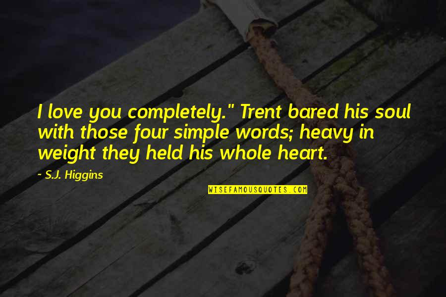 """Held's Quotes By S.J. Higgins: I love you completely."""" Trent bared his soul"""