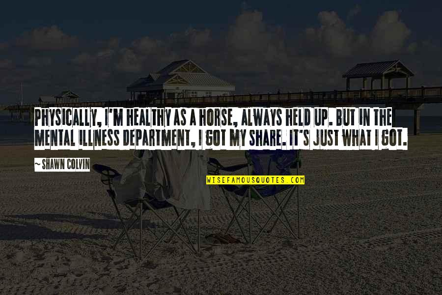 Held's Quotes By Shawn Colvin: Physically, I'm healthy as a horse, always held