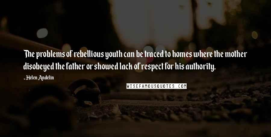 Helen Andelin quotes: The problems of rebellious youth can be traced to homes where the mother disobeyed the father or showed lack of respect for his authority.