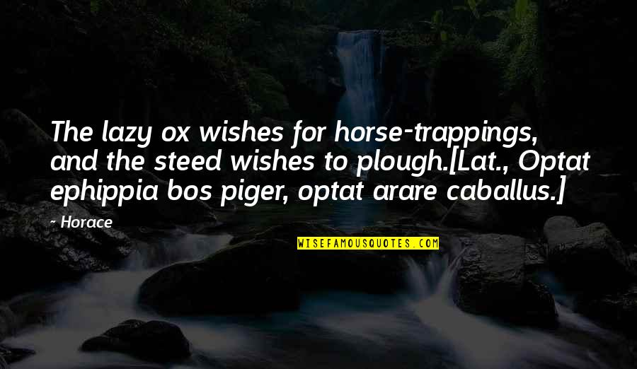 Helen Bamber Quotes By Horace: The lazy ox wishes for horse-trappings, and the