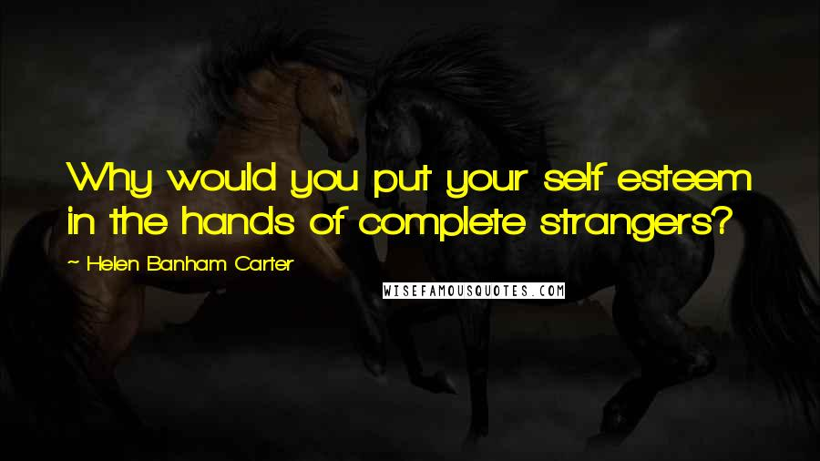 Helen Banham Carter quotes: Why would you put your self esteem in the hands of complete strangers?