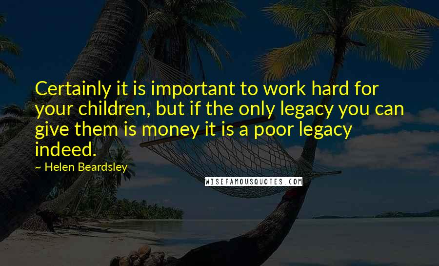 Helen Beardsley quotes: Certainly it is important to work hard for your children, but if the only legacy you can give them is money it is a poor legacy indeed.