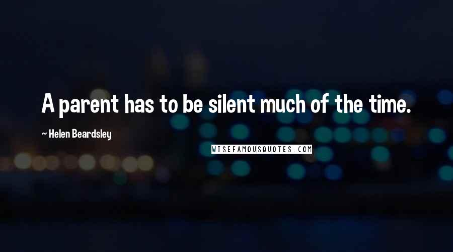 Helen Beardsley quotes: A parent has to be silent much of the time.