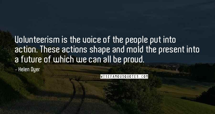 Helen Dyer quotes: Volunteerism is the voice of the people put into action. These actions shape and mold the present into a future of which we can all be proud.