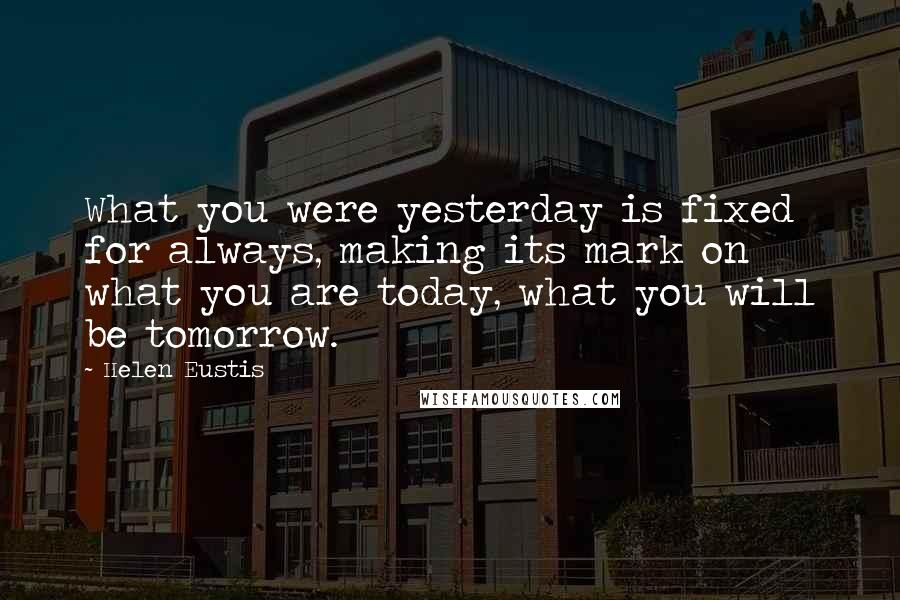 Helen Eustis quotes: What you were yesterday is fixed for always, making its mark on what you are today, what you will be tomorrow.