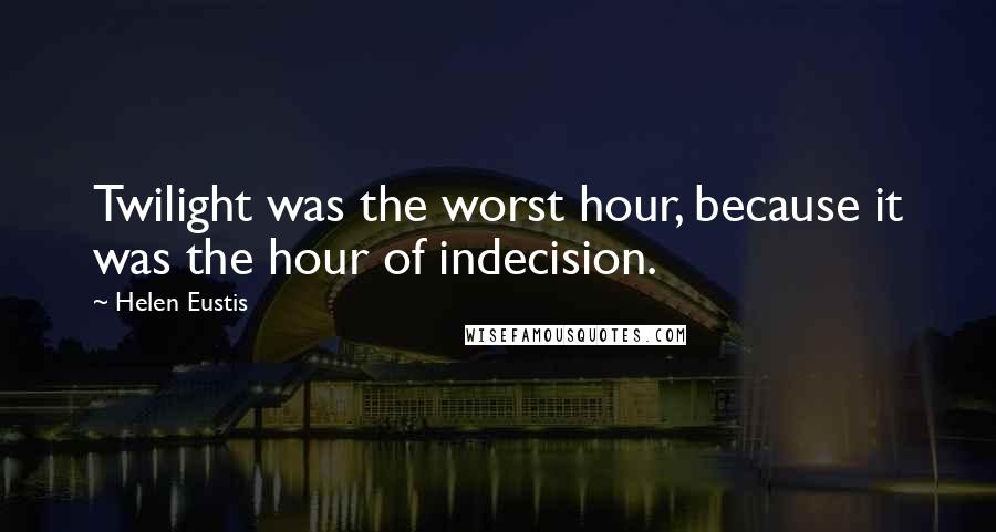 Helen Eustis quotes: Twilight was the worst hour, because it was the hour of indecision.