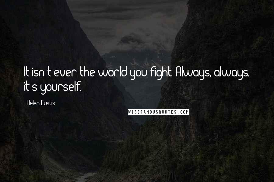 Helen Eustis quotes: It isn't ever the world you fight. Always, always, it's yourself.