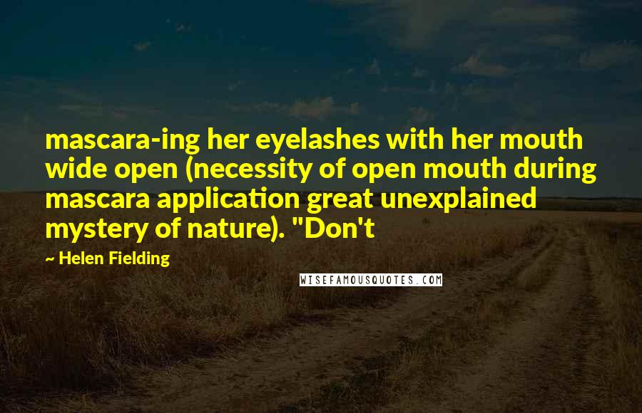 "Helen Fielding quotes: mascara-ing her eyelashes with her mouth wide open (necessity of open mouth during mascara application great unexplained mystery of nature). ""Don't"