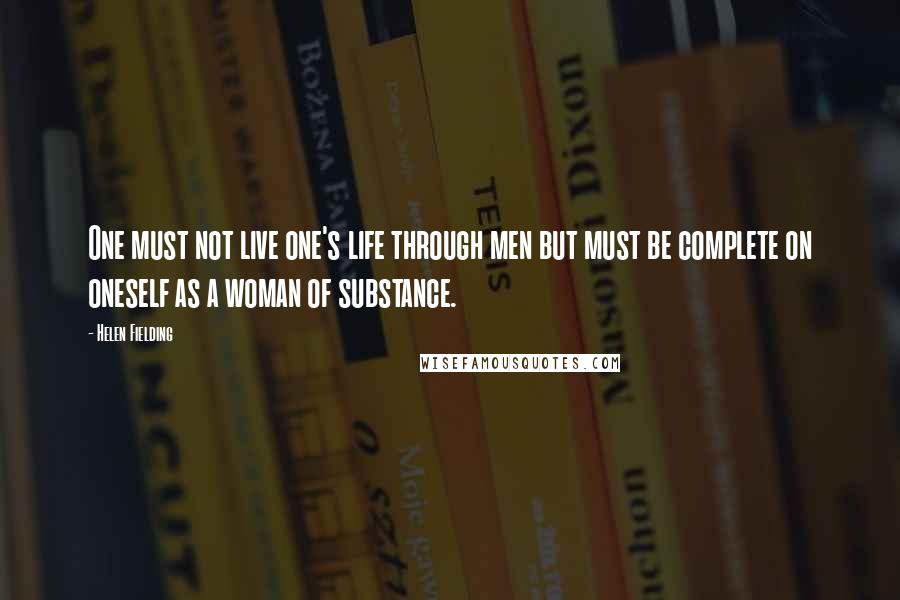 Helen Fielding quotes: One must not live one's life through men but must be complete on oneself as a woman of substance.