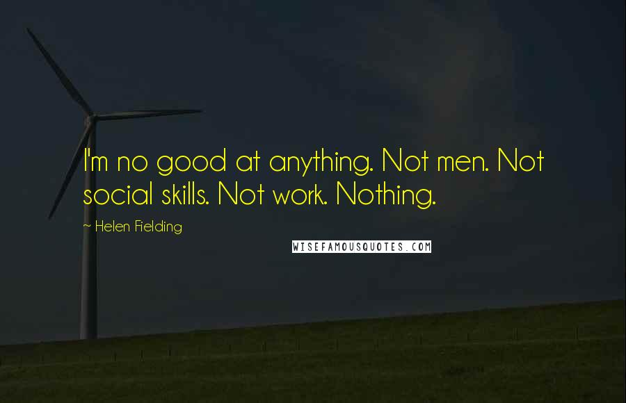 Helen Fielding quotes: I'm no good at anything. Not men. Not social skills. Not work. Nothing.