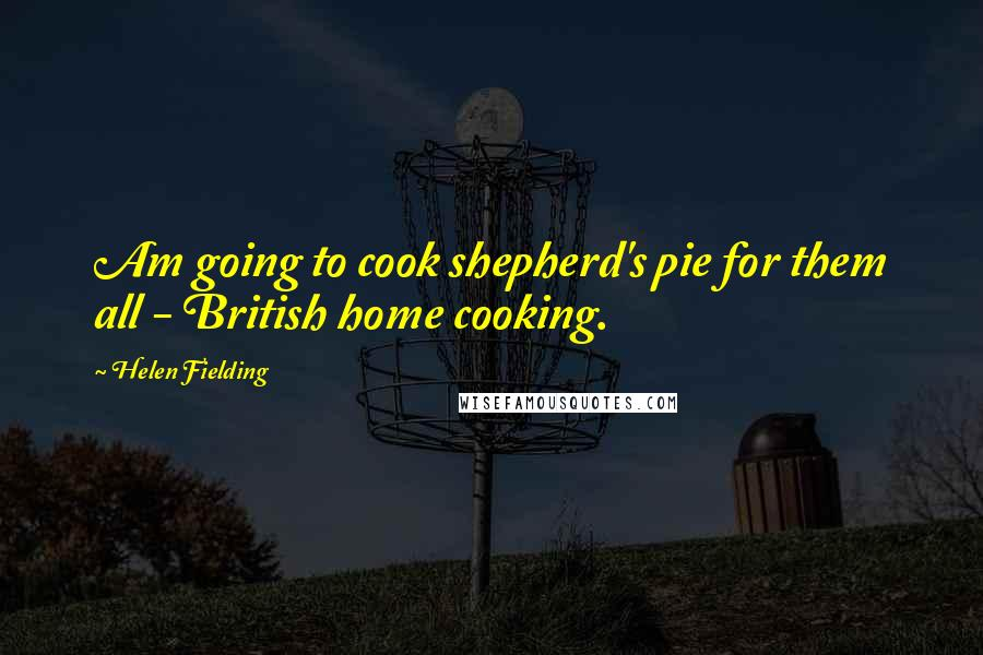 Helen Fielding quotes: Am going to cook shepherd's pie for them all - British home cooking.