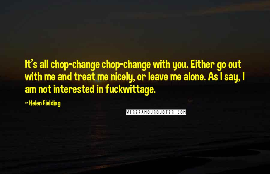 Helen Fielding quotes: It's all chop-change chop-change with you. Either go out with me and treat me nicely, or leave me alone. As I say, I am not interested in fuckwittage.
