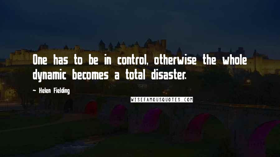 Helen Fielding quotes: One has to be in control, otherwise the whole dynamic becomes a total disaster.