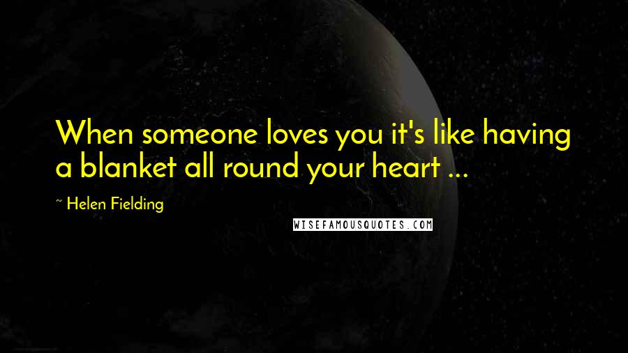 Helen Fielding quotes: When someone loves you it's like having a blanket all round your heart ...