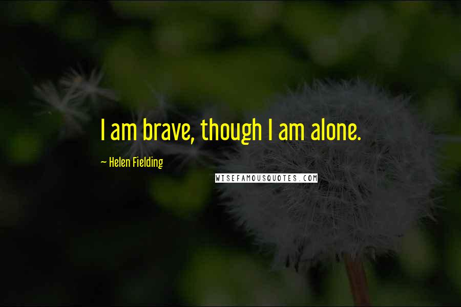 Helen Fielding quotes: I am brave, though I am alone.