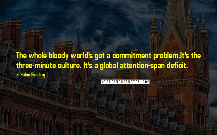 Helen Fielding quotes: The whole bloody world's got a commitment problem.It's the three-minute culture. It's a global attention-span deficit.