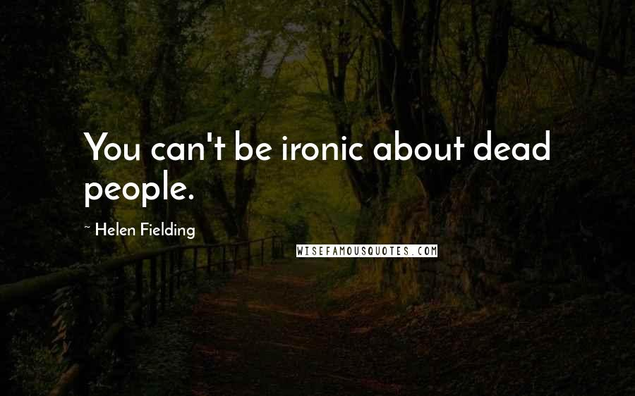 Helen Fielding quotes: You can't be ironic about dead people.
